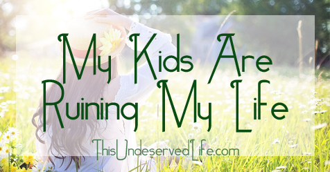 My Kids Are Ruining My Life