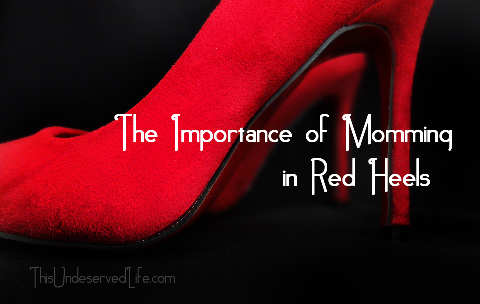 The Importance of Momming in Red Heels